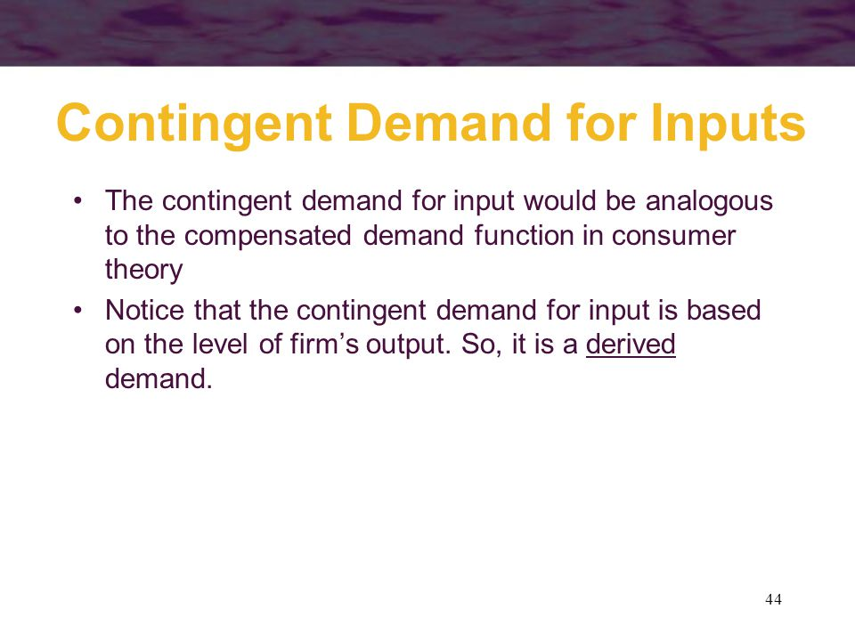 44 Contingent Demand for Inputs The contingent demand for input would be analogous to the compensated demand function in consumer theory Notice that t