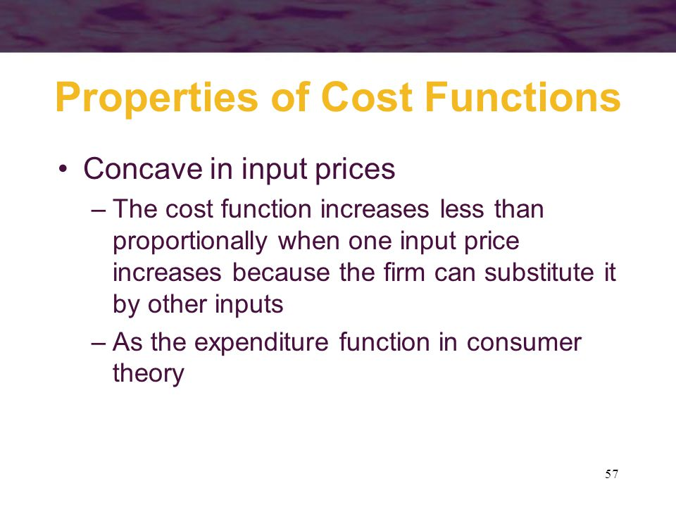 57 Properties of Cost Functions Concave in input prices –The cost function increases less than proportionally when one input price increases because t