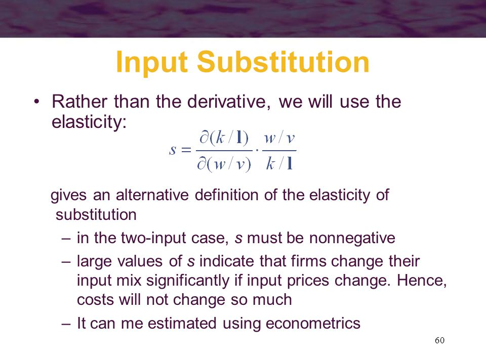 60 Input Substitution Rather than the derivative, we will use the elasticity: gives an alternative definition of the elasticity of substitution –in th