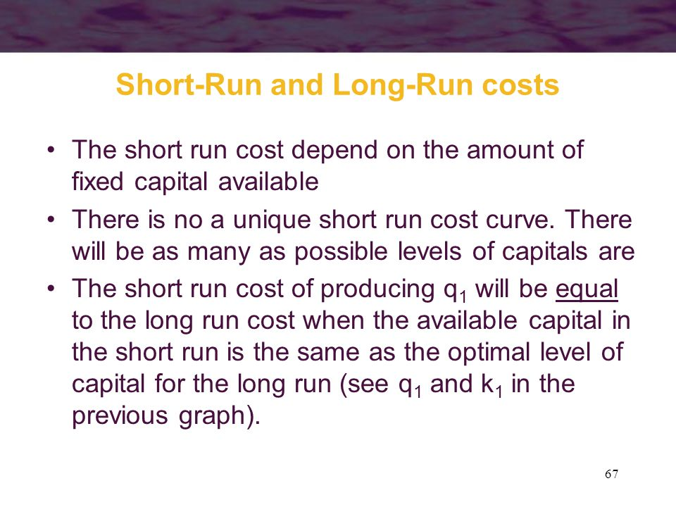 67 Short-Run and Long-Run costs The short run cost depend on the amount of fixed capital available There is no a unique short run cost curve. There wi