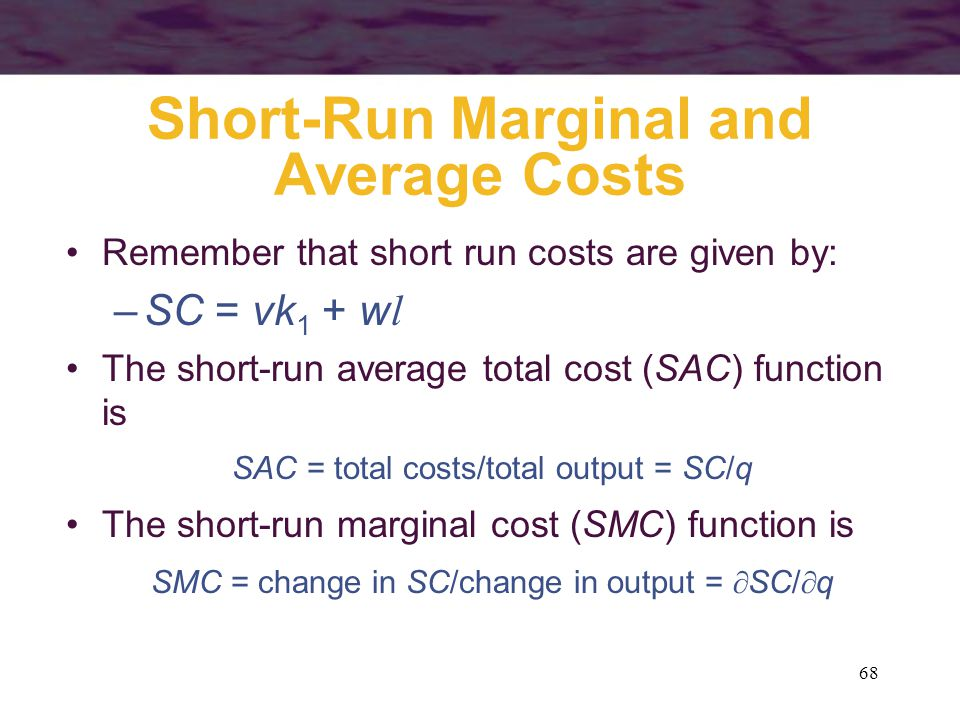 68 Short-Run Marginal and Average Costs Remember that short run costs are given by: –SC = vk 1 + w l The short-run average total cost (SAC) function i