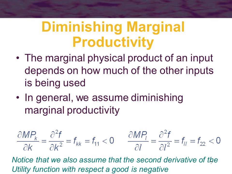 7 Diminishing Marginal Productivity The marginal physical product of an input depends on how much of the other inputs is being used In general, we ass