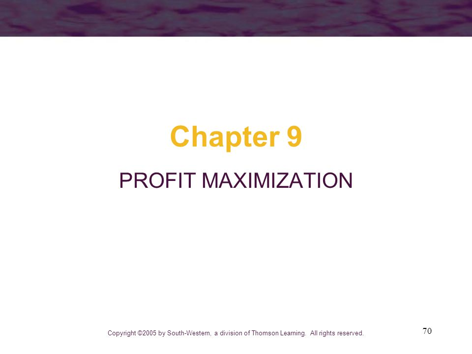 70 Chapter 9 PROFIT MAXIMIZATION Copyright ©2005 by South-Western, a division of Thomson Learning. All rights reserved.