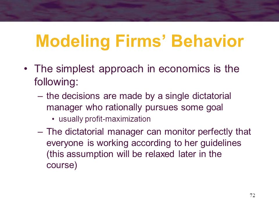 72 Modeling Firms' Behavior The simplest approach in economics is the following: –the decisions are made by a single dictatorial manager who rationall