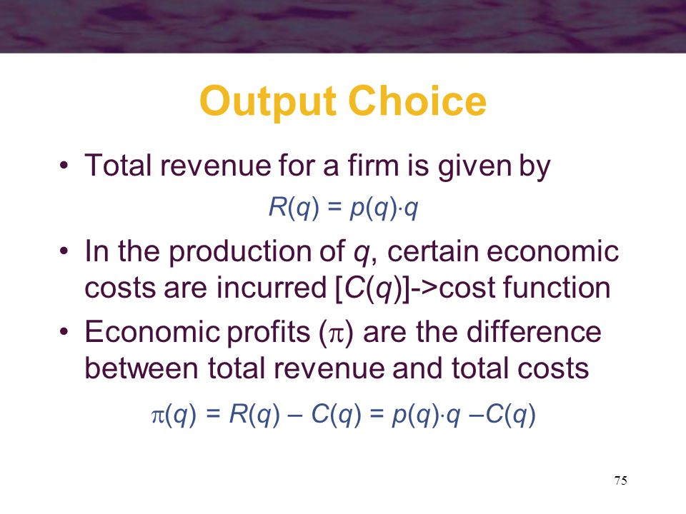 75 Output Choice Total revenue for a firm is given by R(q) = p(q)  q In the production of q, certain economic costs are incurred [C(q)]->cost functio