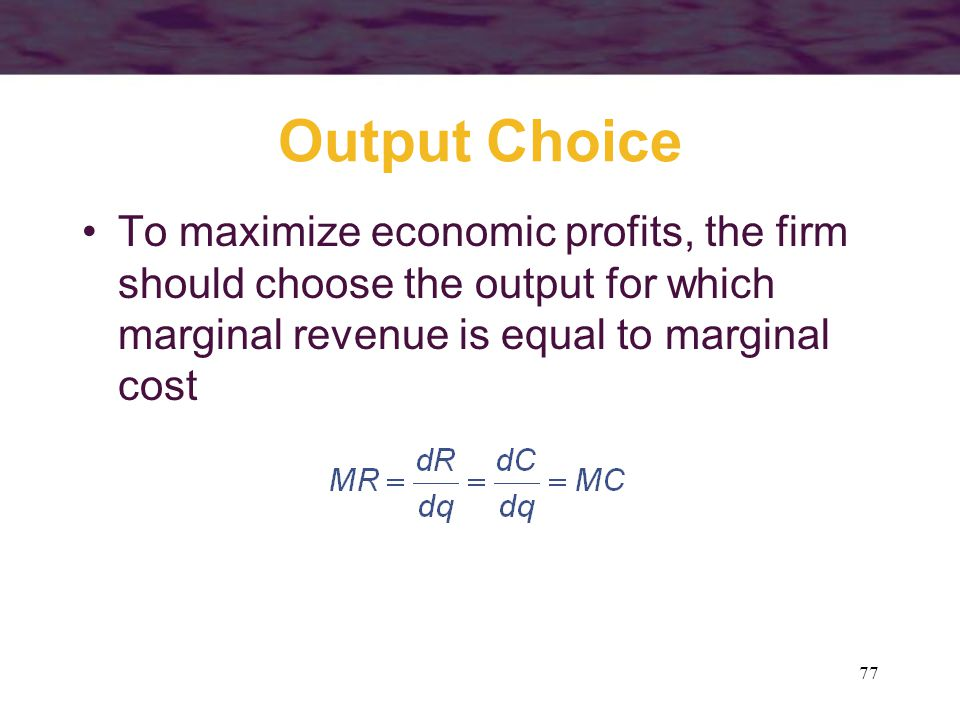 77 Output Choice To maximize economic profits, the firm should choose the output for which marginal revenue is equal to marginal cost