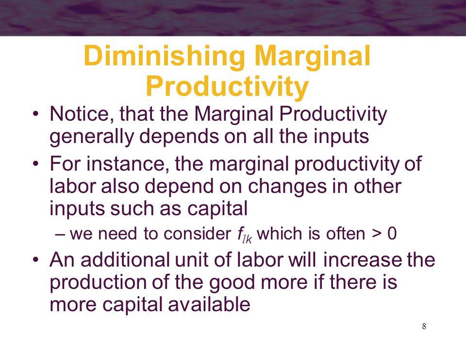 8 Diminishing Marginal Productivity Notice, that the Marginal Productivity generally depends on all the inputs For instance, the marginal productivity