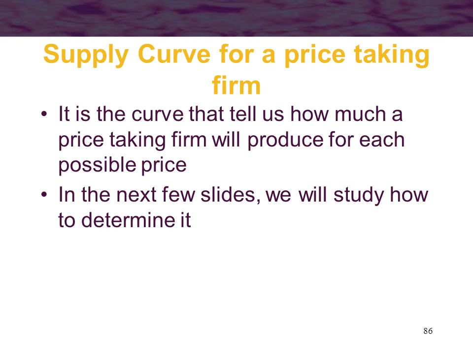 86 Supply Curve for a price taking firm It is the curve that tell us how much a price taking firm will produce for each possible price In the next few