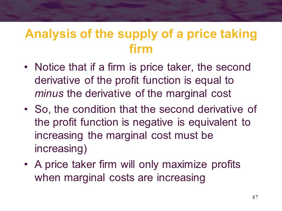 87 Analysis of the supply of a price taking firm Notice that if a firm is price taker, the second derivative of the profit function is equal to minus