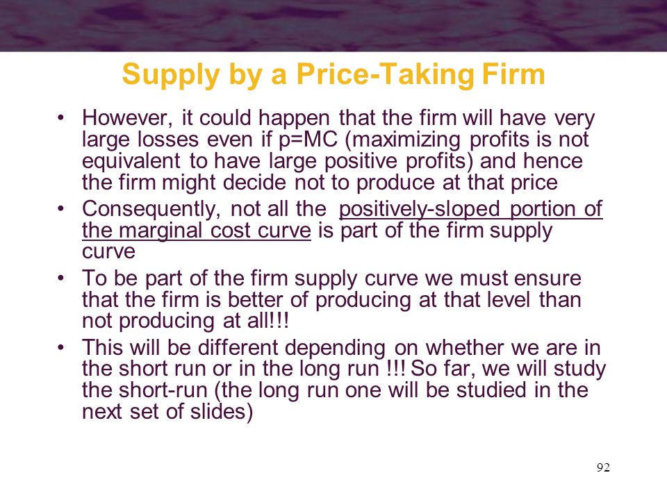92 Supply by a Price-Taking Firm However, it could happen that the firm will have very large losses even if p=MC (maximizing profits is not equivalent