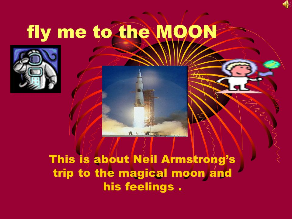 fly me to the MOON This is about Neil Armstrong's trip to the magical moon and his feelings.