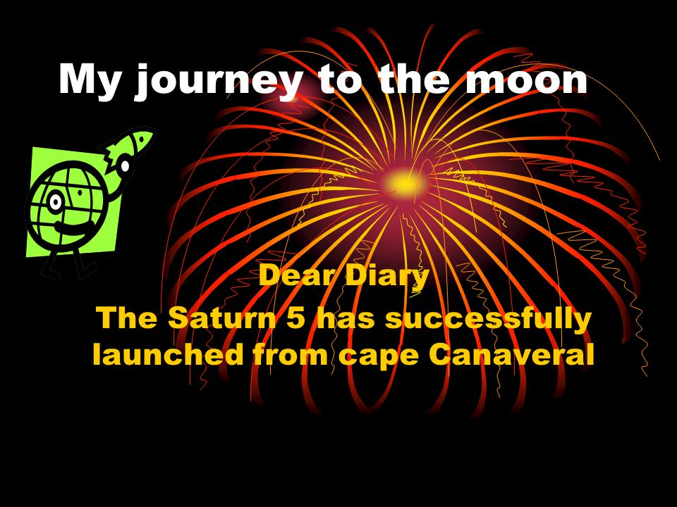 My journey to the moon Dear Diary The Saturn 5 has successfully launched from cape Canaveral