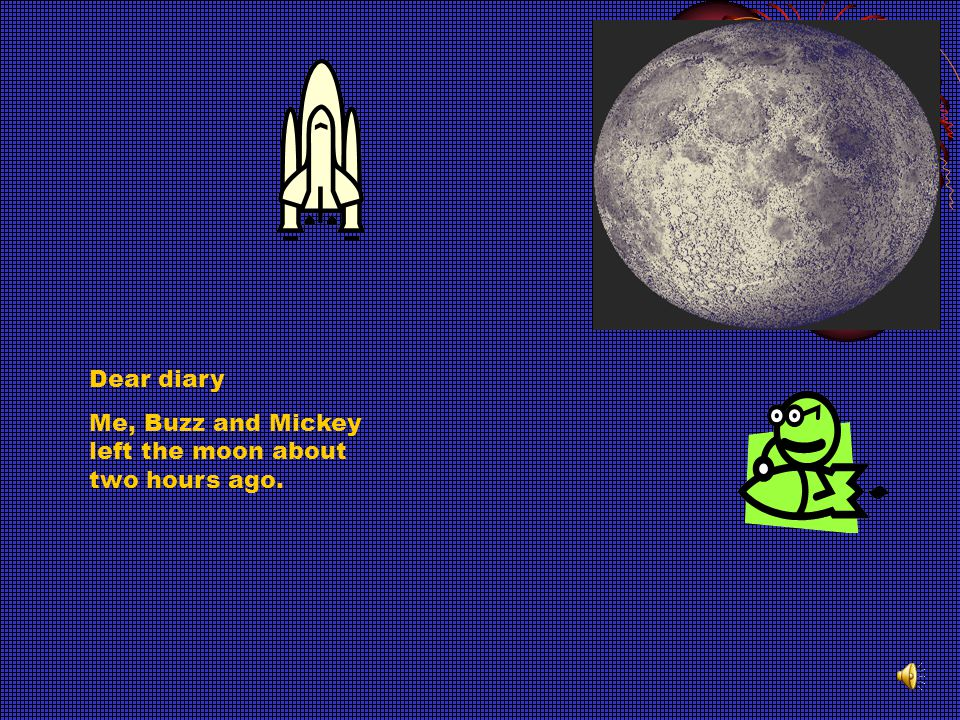 Dear diary Me, Buzz and Mickey left the moon about two hours ago.
