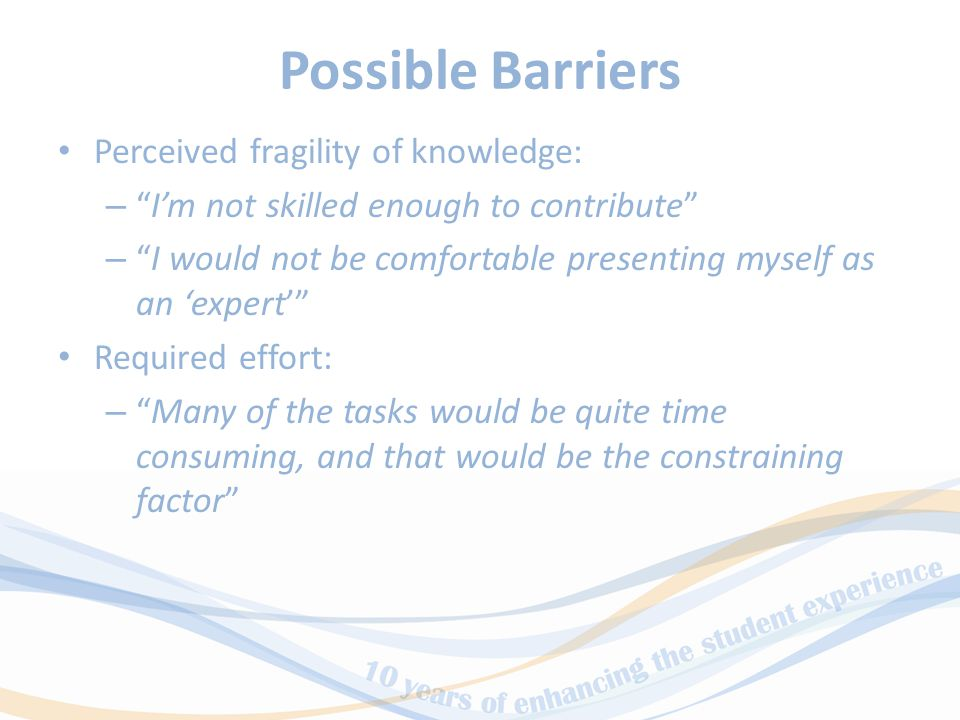 Possible Barriers Perceived fragility of knowledge: – I'm not skilled enough to contribute – I would not be comfortable presenting myself as an 'expert' Required effort: – Many of the tasks would be quite time consuming, and that would be the constraining factor