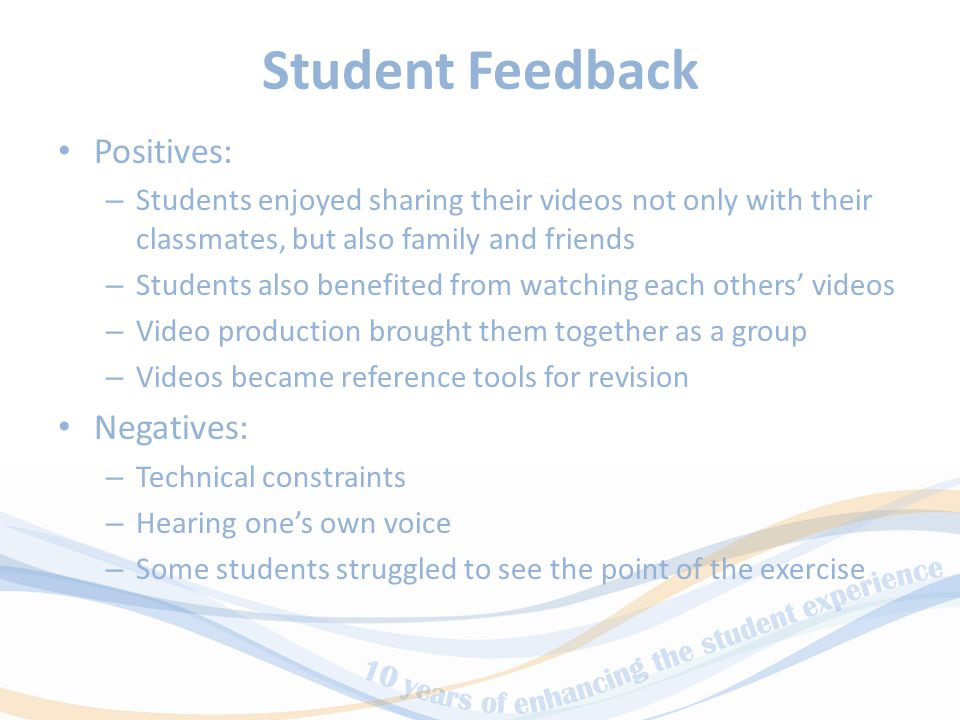 Student Feedback Positives: – Students enjoyed sharing their videos not only with their classmates, but also family and friends – Students also benefited from watching each others' videos – Video production brought them together as a group – Videos became reference tools for revision Negatives: – Technical constraints – Hearing one's own voice – Some students struggled to see the point of the exercise