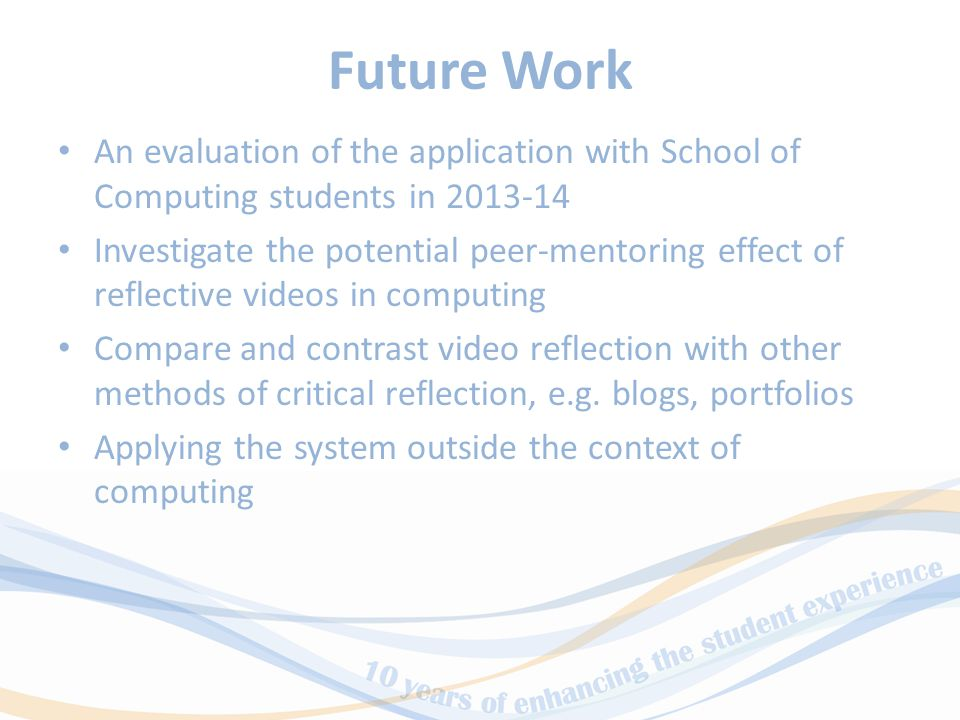 Future Work An evaluation of the application with School of Computing students in 2013-14 Investigate the potential peer-mentoring effect of reflective videos in computing Compare and contrast video reflection with other methods of critical reflection, e.g.