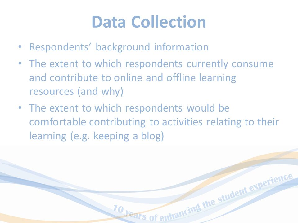 Data Collection Respondents' background information The extent to which respondents currently consume and contribute to online and offline learning resources (and why) The extent to which respondents would be comfortable contributing to activities relating to their learning (e.g.
