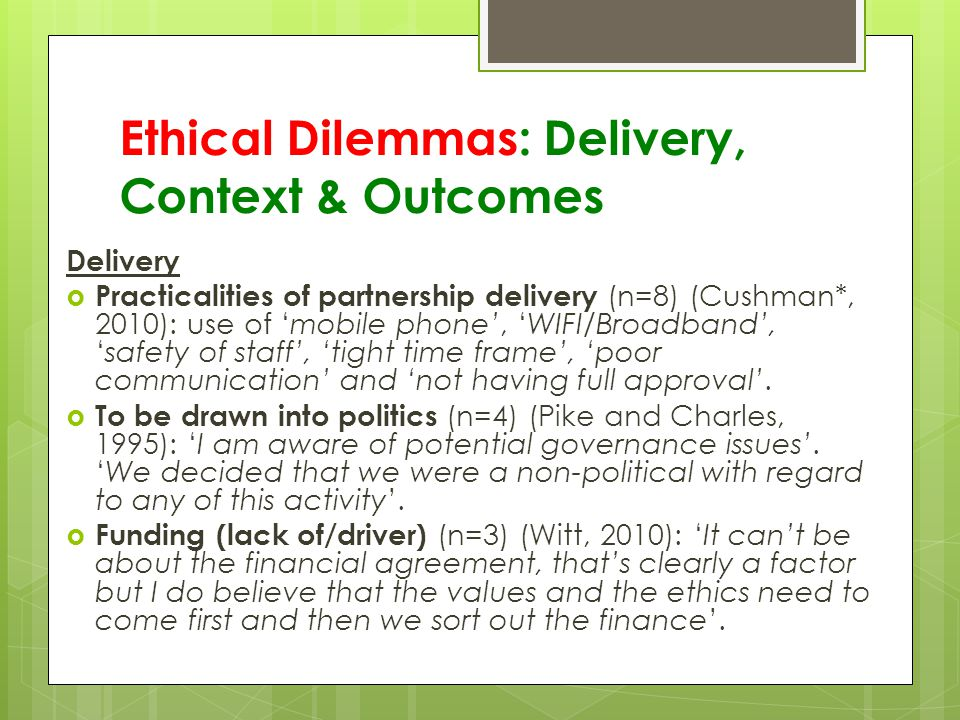 Ethical Dilemmas: Delivery, Context & Outcomes Delivery  Practicalities of partnership delivery (n=8) (Cushman*, 2010): use of 'mobile phone', 'WIFI/Broadband', 'safety of staff', 'tight time frame', 'poor communication' and 'not having full approval'.
