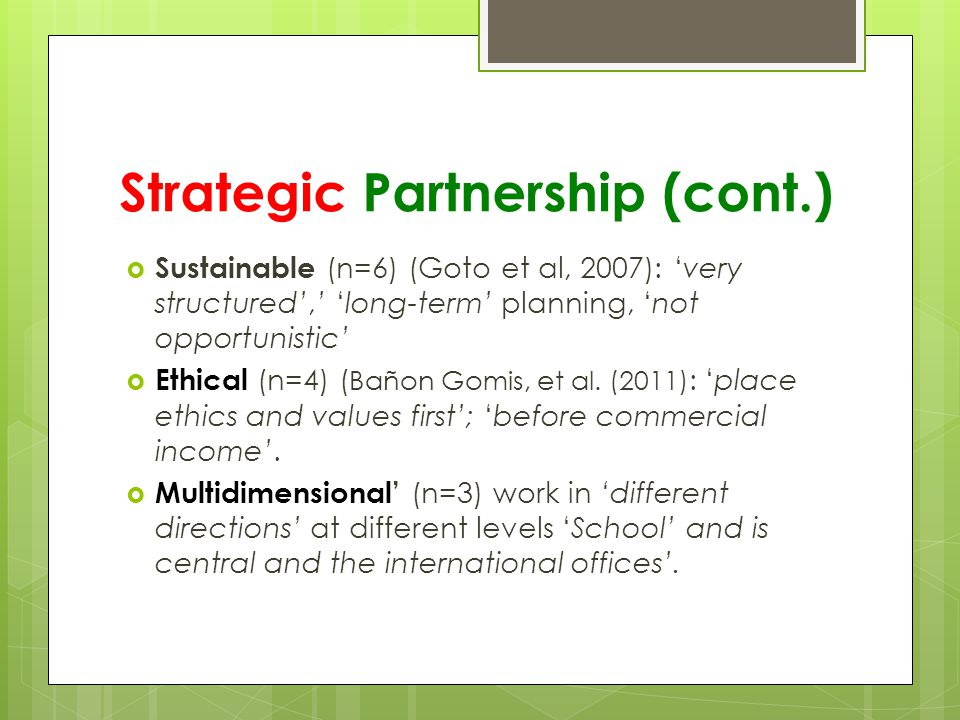 Strategic Partnership (cont.)  Sustainable (n=6) (Goto et al, 2007): 'very structured',' 'long-term' planning, 'not opportunistic'  Ethical (n=4) ( Bañon Gomis, et al.