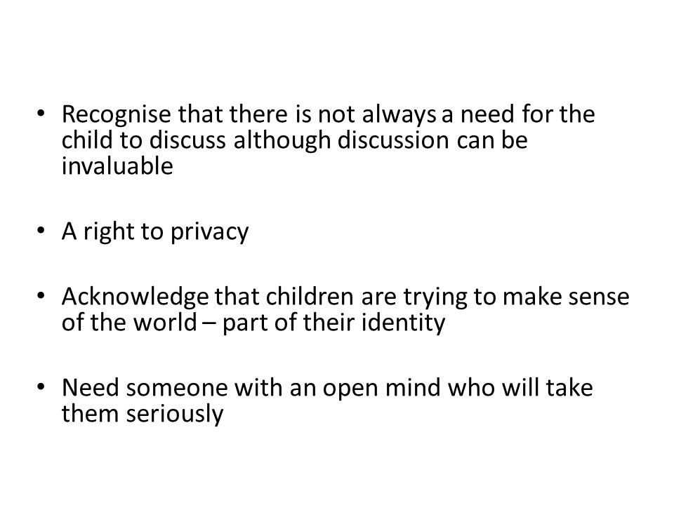 Recognise that there is not always a need for the child to discuss although discussion can be invaluable A right to privacy Acknowledge that children are trying to make sense of the world – part of their identity Need someone with an open mind who will take them seriously
