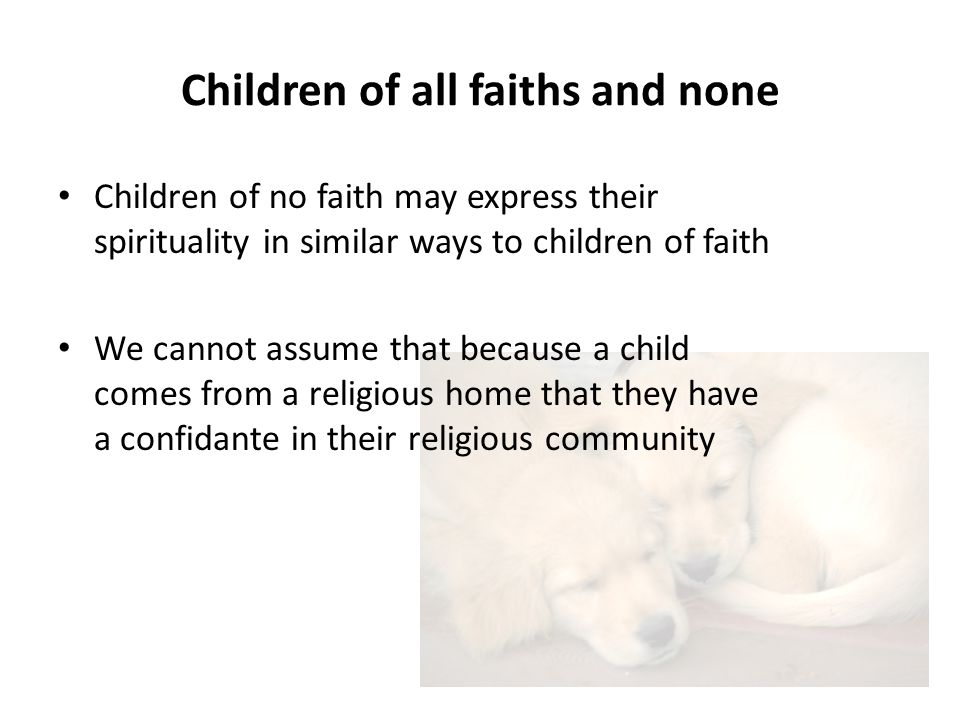 Children of all faiths and none Children of no faith may express their spirituality in similar ways to children of faith We cannot assume that because