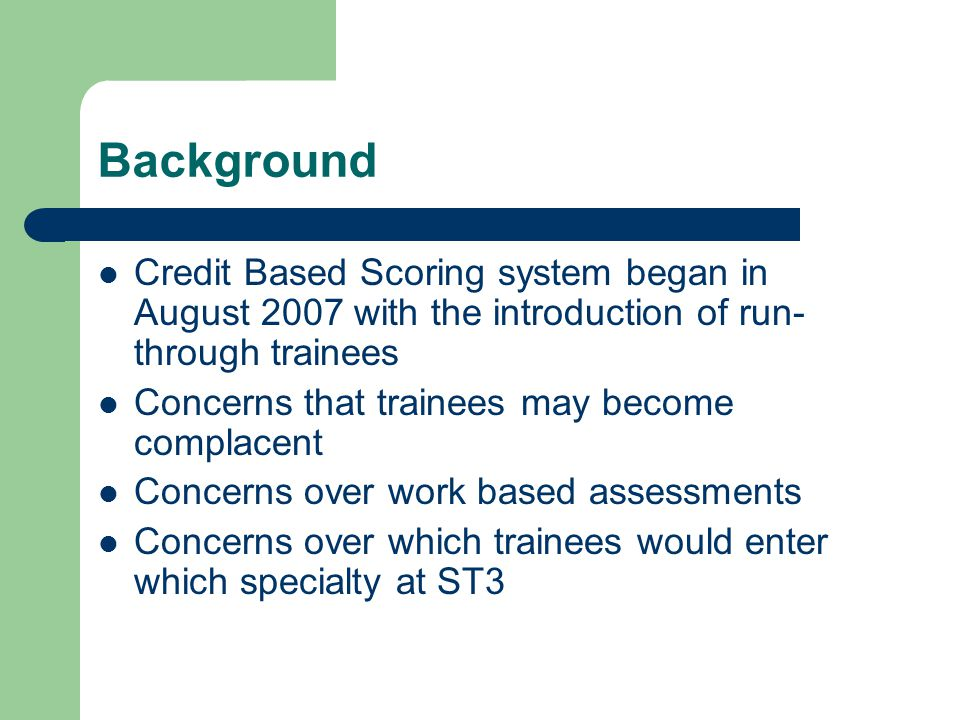 Background Credit Based Scoring system began in August 2007 with the introduction of run- through trainees Concerns that trainees may become complacent Concerns over work based assessments Concerns over which trainees would enter which specialty at ST3