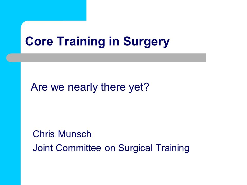 Core Training in Surgery Chris Munsch Joint Committee on Surgical Training Are we nearly there yet?