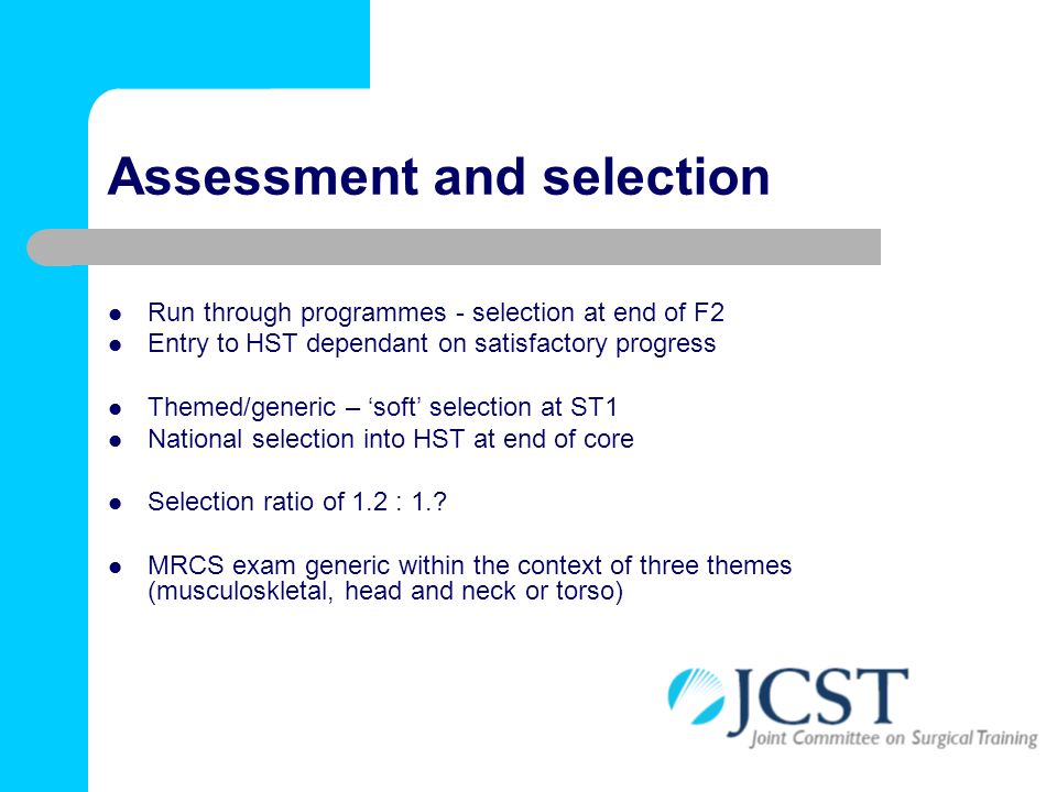 Assessment and selection Run through programmes - selection at end of F2 Entry to HST dependant on satisfactory progress Themed/generic – 'soft' selec