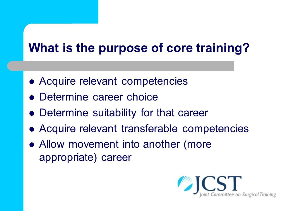 What is the purpose of core training? Acquire relevant competencies Determine career choice Determine suitability for that career Acquire relevant tra