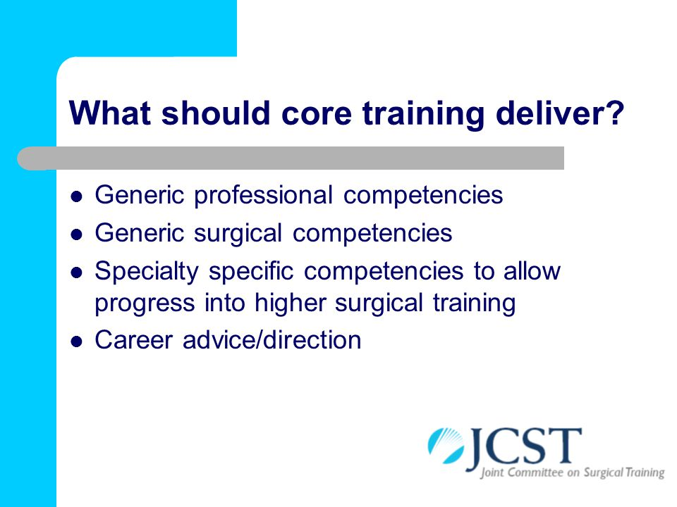 What should core training deliver? Generic professional competencies Generic surgical competencies Specialty specific competencies to allow progress i