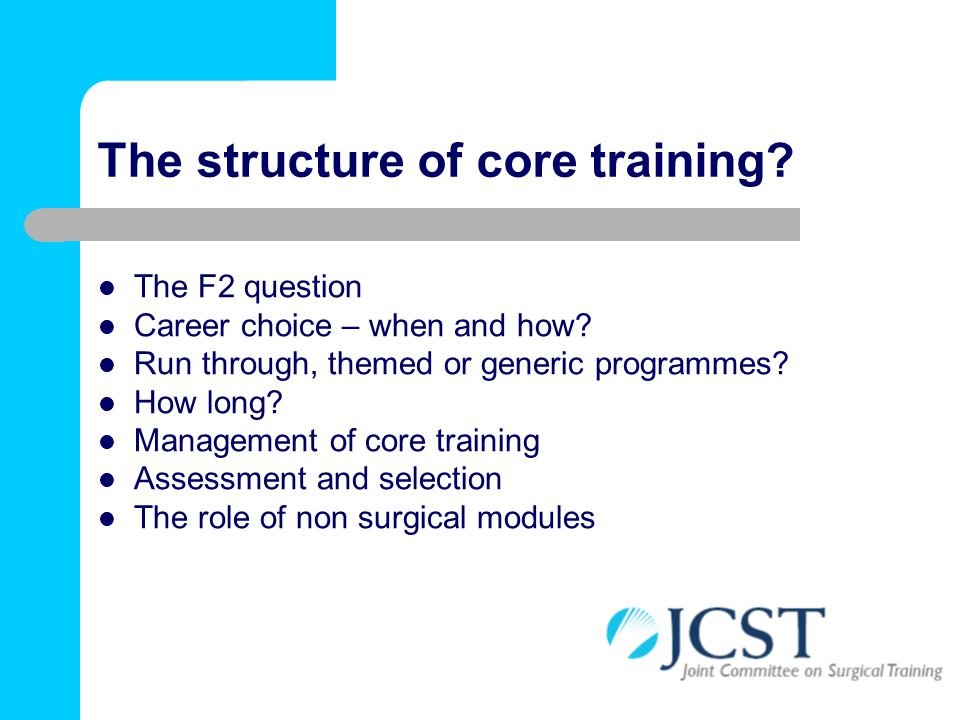 The structure of core training? The F2 question Career choice – when and how? Run through, themed or generic programmes? How long? Management of core