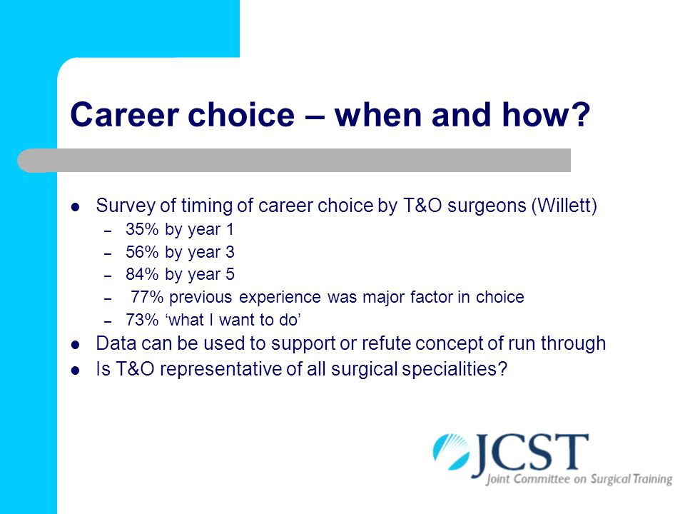 Career choice – when and how? Survey of timing of career choice by T&O surgeons (Willett) – 35% by year 1 – 56% by year 3 – 84% by year 5 – 77% previo