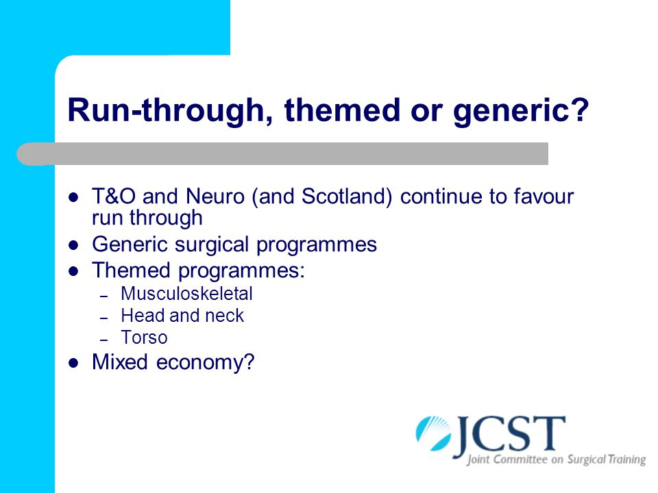 Run-through, themed or generic? T&O and Neuro (and Scotland) continue to favour run through Generic surgical programmes Themed programmes: – Musculosk