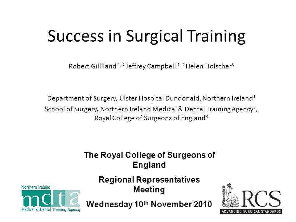 Success in Surgical Training Robert Gilliland 1, 2 Jeffrey Campbell 1, 2 Helen Holscher 3 Department of Surgery, Ulster Hospital Dundonald, Northern I