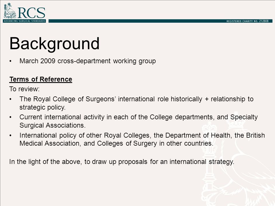 Background March 2009 cross-department working group Terms of Reference To review: The Royal College of Surgeons' international role historically + re