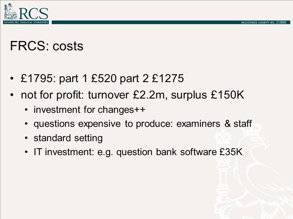 FRCS: costs £1795: part 1 £520 part 2 £1275 not for profit: turnover £2.2m, surplus £150K investment for changes++ questions expensive to produce: exa