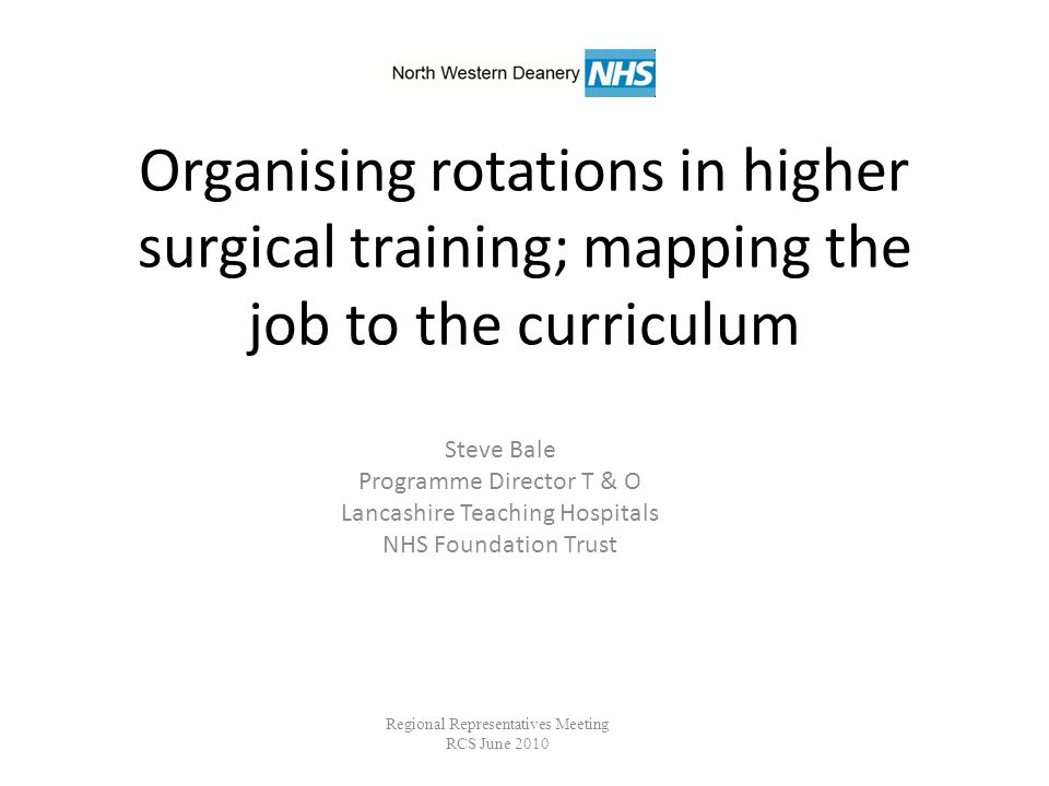 Organising rotations in higher surgical training; mapping the job to the curriculum Steve Bale Programme Director T & O Lancashire Teaching Hospitals NHS Foundation Trust Regional Representatives Meeting RCS June 2010