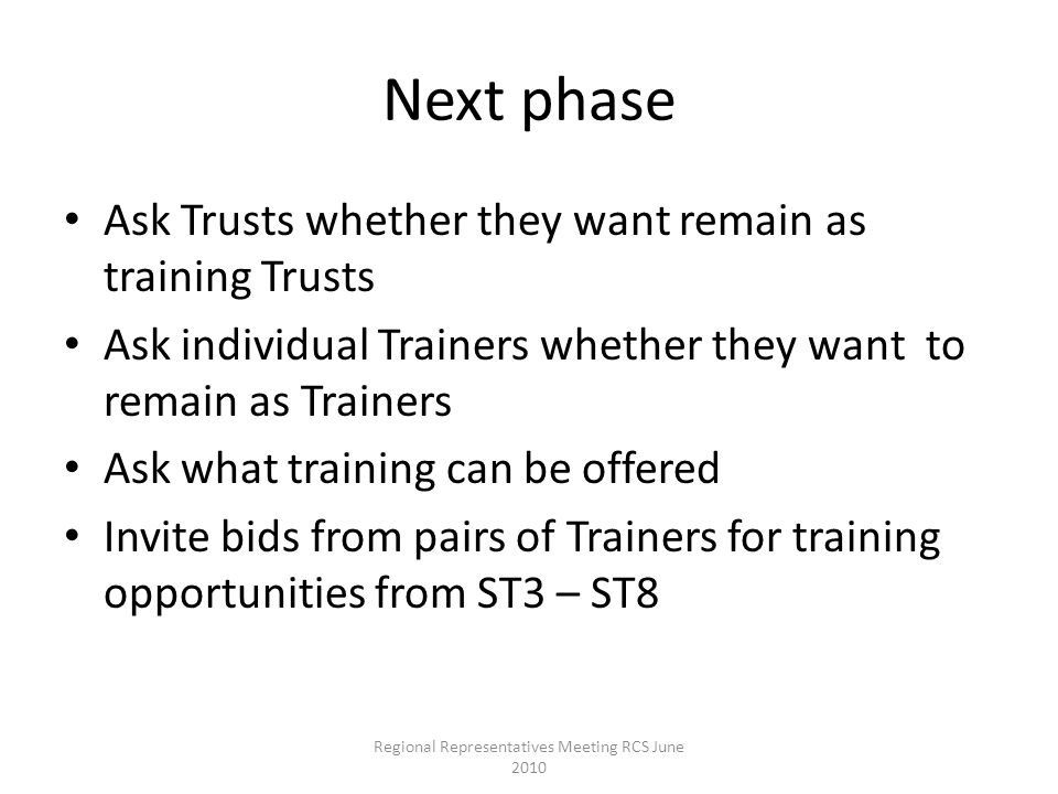 Next phase Ask Trusts whether they want remain as training Trusts Ask individual Trainers whether they want to remain as Trainers Ask what training can be offered Invite bids from pairs of Trainers for training opportunities from ST3 – ST8 Regional Representatives Meeting RCS June 2010