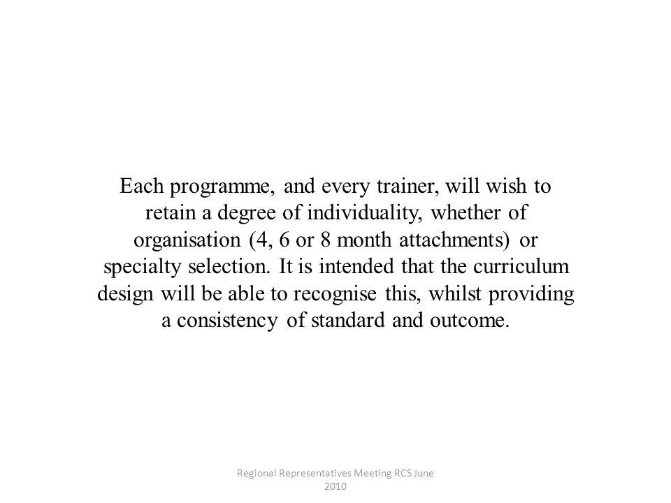 Each programme, and every trainer, will wish to retain a degree of individuality, whether of organisation (4, 6 or 8 month attachments) or specialty selection.