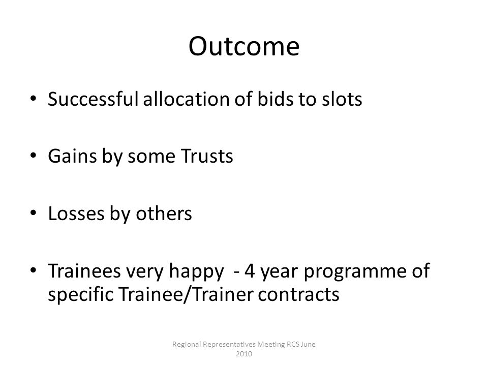 Outcome Successful allocation of bids to slots Gains by some Trusts Losses by others Trainees very happy - 4 year programme of specific Trainee/Trainer contracts Regional Representatives Meeting RCS June 2010