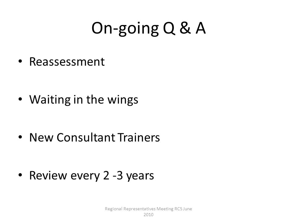 On-going Q & A Reassessment Waiting in the wings New Consultant Trainers Review every 2 -3 years Regional Representatives Meeting RCS June 2010