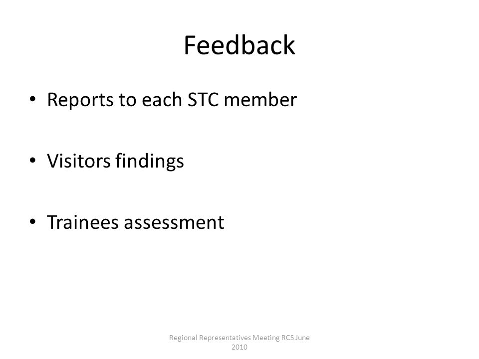 Feedback Reports to each STC member Visitors findings Trainees assessment Regional Representatives Meeting RCS June 2010