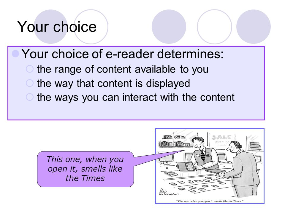 Your choice Your choice of e-reader determines:  the range of content available to you  the way that content is displayed  the ways you can interact with the content This one, when you open it, smells like the Times