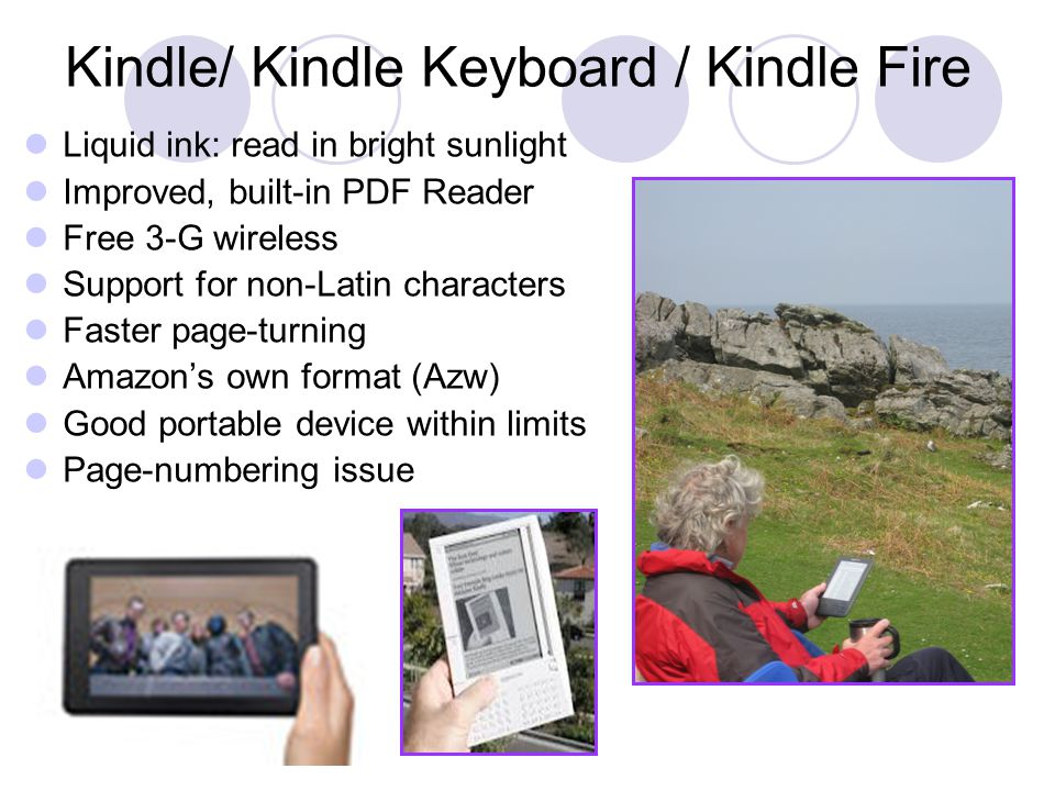Kindle/ Kindle Keyboard / Kindle Fire Liquid ink: read in bright sunlight Improved, built-in PDF Reader Free 3-G wireless Support for non-Latin characters Faster page-turning Amazon's own format (Azw) Good portable device within limits Page-numbering issue