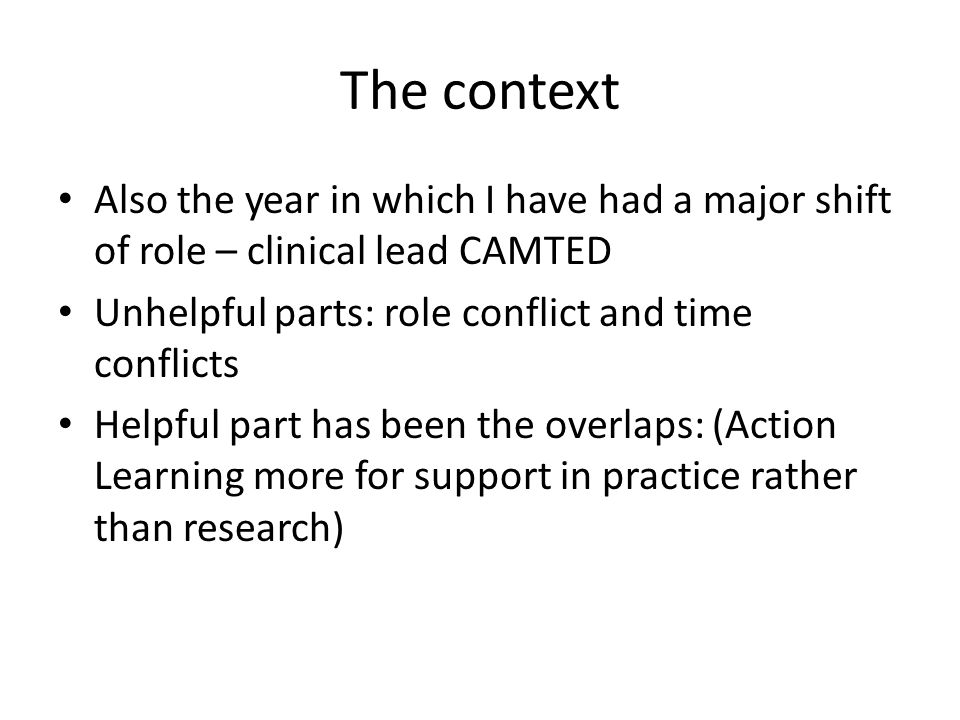 The context Also the year in which I have had a major shift of role – clinical lead CAMTED Unhelpful parts: role conflict and time conflicts Helpful part has been the overlaps: (Action Learning more for support in practice rather than research)