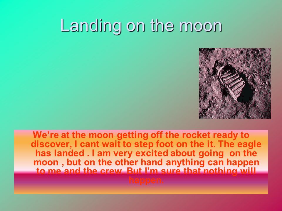 Landing on the moon We're at the moon getting off the rocket ready to discover, I cant wait to step foot on the it.