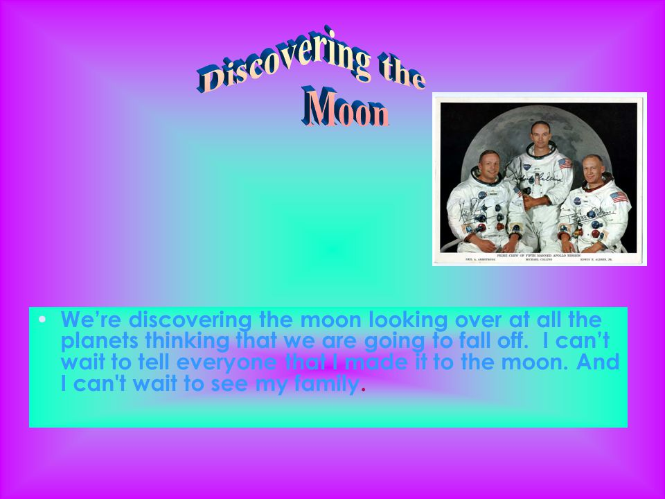 We're discovering the moon looking over at all the planets thinking that we are going to fall off.