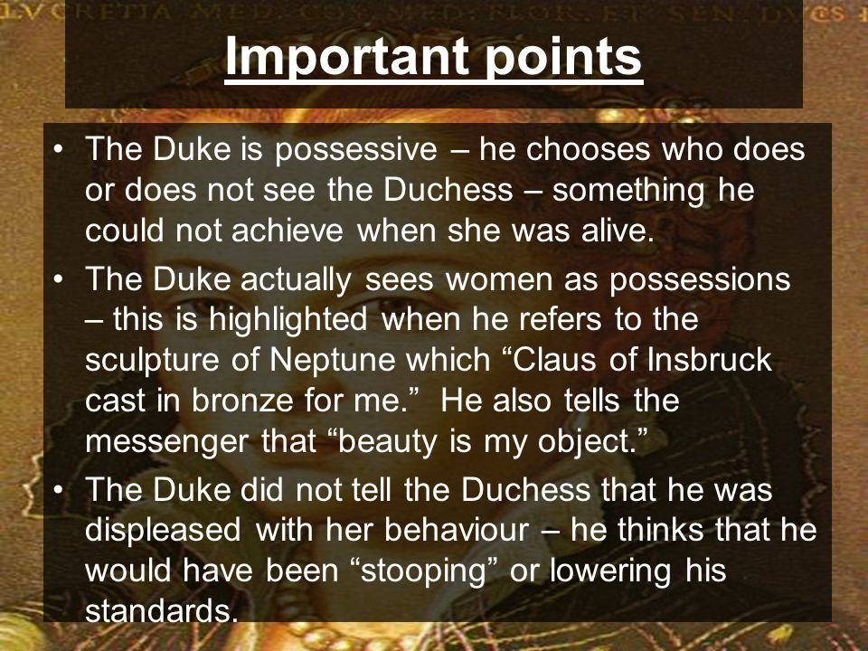 Important points The Duke is possessive – he chooses who does or does not see the Duchess – something he could not achieve when she was alive.