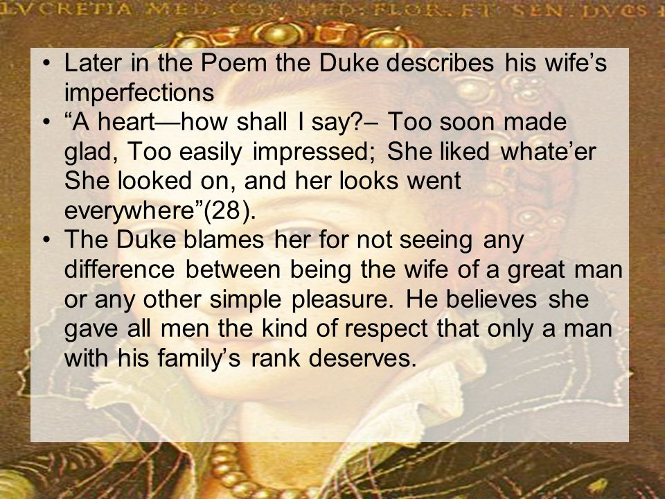 Later in the Poem the Duke describes his wife's imperfections A heart—how shall I say?– Too soon made glad, Too easily impressed; She liked whate'er She looked on, and her looks went everywhere (28).
