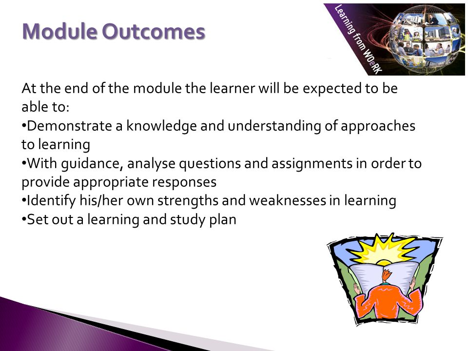 At the end of the module the learner will be expected to be able to: Demonstrate a knowledge and understanding of approaches to learning With guidance, analyse questions and assignments in order to provide appropriate responses Identify his/her own strengths and weaknesses in learning Set out a learning and study plan Module Outcomes
